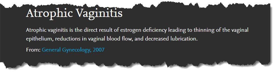 Atrophic Vaginitis: Atrophic vaginitis is the direct result of estrogen deficiency leading to thinking of the vaginal epithelium, reductions in vaginal blood flow, and decreased lubrication.